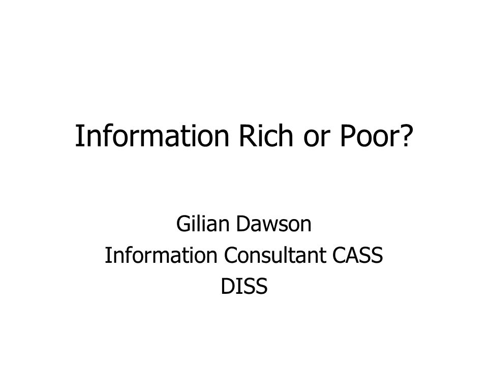 Information Rich or Poor? Gilian Dawson Information Consultant CASS DISS