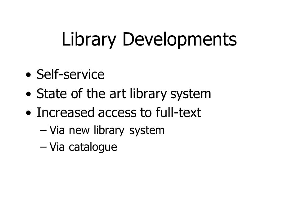 Library Developments Self-service State of the art library system Increased access to full-text –Via new library system –Via catalogue
