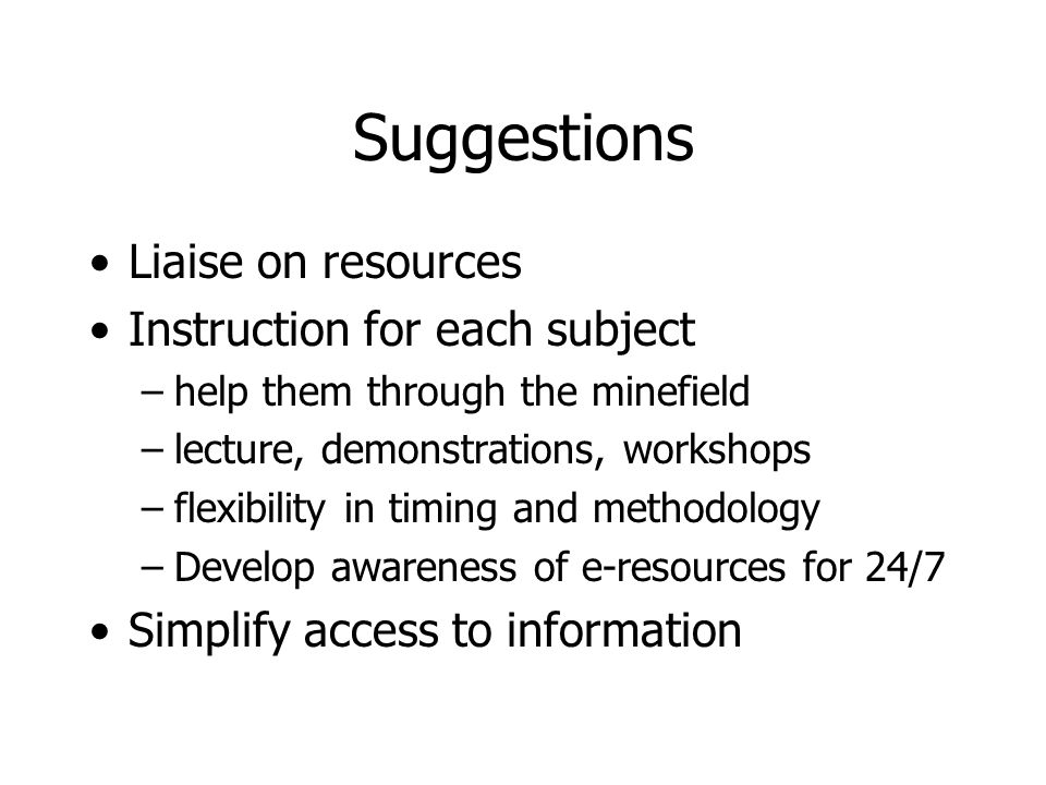 Suggestions Liaise on resources Instruction for each subject –help them through the minefield –lecture, demonstrations, workshops –flexibility in timing and methodology –Develop awareness of e-resources for 24/7 Simplify access to information