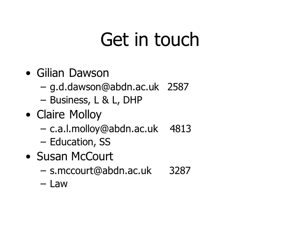 Get in touch Gilian Dawson –g.d.dawson@abdn.ac.uk 2587 –Business, L & L, DHP Claire Molloy –c.a.l.molloy@abdn.ac.uk 4813 –Education, SS Susan McCourt –s.mccourt@abdn.ac.uk 3287 –Law