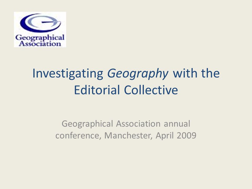 Investigating Geography with the Editorial Collective Geographical Association annual conference, Manchester, April 2009