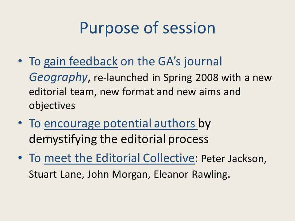 Purpose of session To gain feedback on the GAs journal Geography, re-launched in Spring 2008 with a new editorial team, new format and new aims and ob