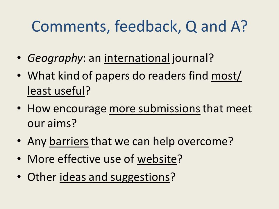 Comments, feedback, Q and A? Geography: an international journal? What kind of papers do readers find most/ least useful? How encourage more submissio