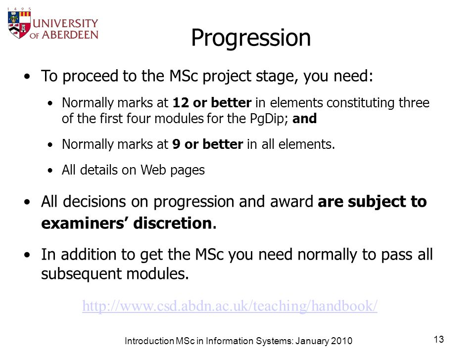 Introduction MSc in Information Systems: January 2010 13 Progression To proceed to the MSc project stage, you need: Normally marks at 12 or better in elements constituting three of the first four modules for the PgDip; and Normally marks at 9 or better in all elements.