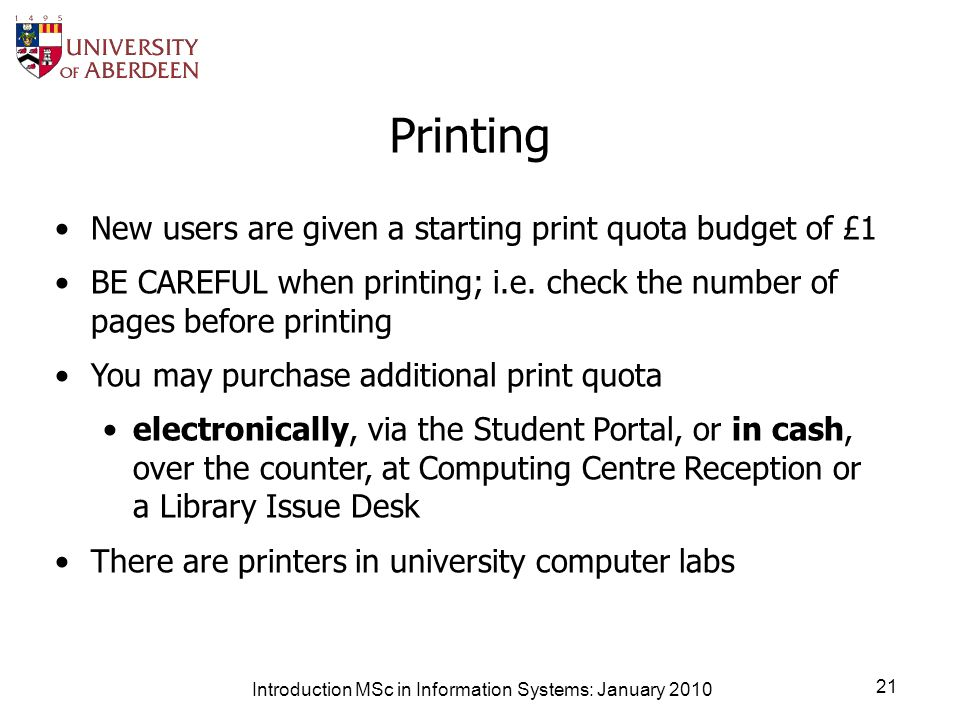 Introduction MSc in Information Systems: January 2010 21 Printing New users are given a starting print quota budget of £1 BE CAREFUL when printing; i.e.