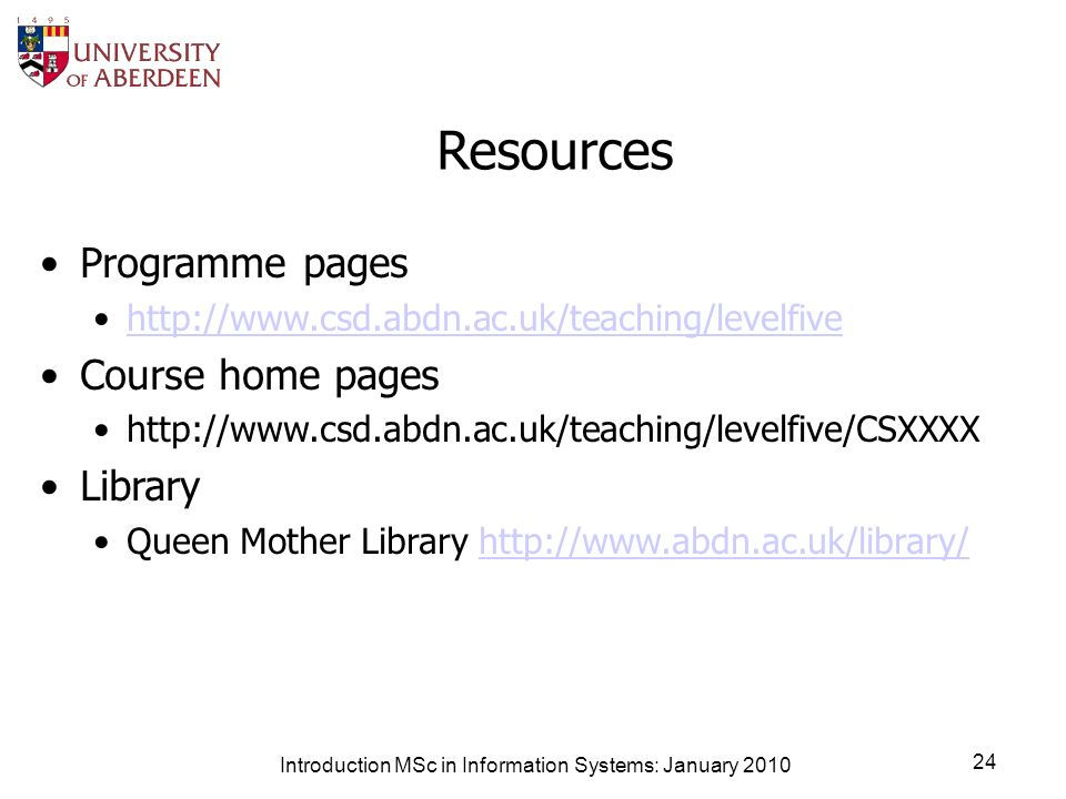 Introduction MSc in Information Systems: January 2010 24 Resources Programme pages http://www.csd.abdn.ac.uk/teaching/levelfive Course home pages http://www.csd.abdn.ac.uk/teaching/levelfive/CSXXXX Library Queen Mother Library http://www.abdn.ac.uk/library/http://www.abdn.ac.uk/library/