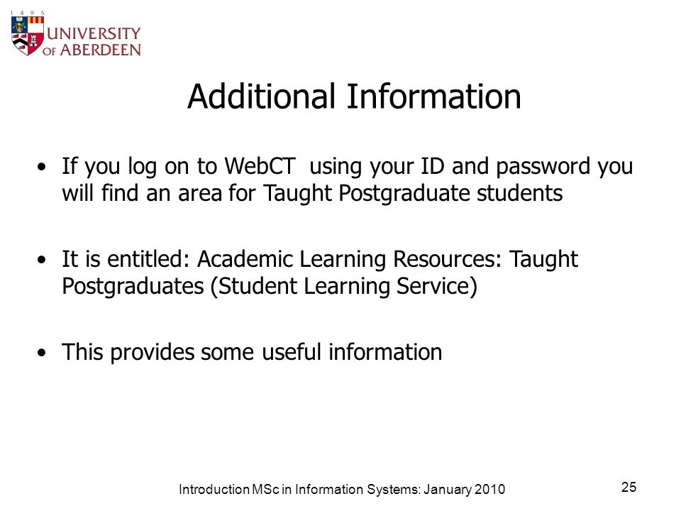 Introduction MSc in Information Systems: January 2010 25 Additional Information If you log on to WebCT using your ID and password you will find an area for Taught Postgraduate students It is entitled: Academic Learning Resources: Taught Postgraduates (Student Learning Service) This provides some useful information