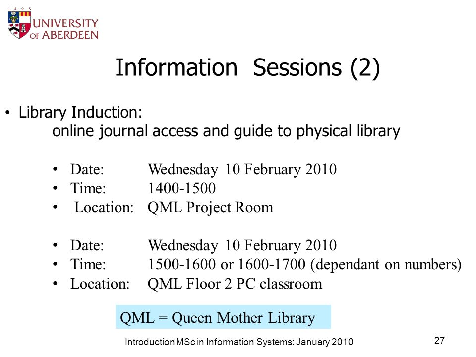 Information Sessions (2) Introduction MSc in Information Systems: January 2010 27 Library Induction: online journal access and guide to physical library Date: Wednesday 10 February 2010 Time: 1400-1500 Location: QML Project Room Date:Wednesday 10 February 2010 Time:1500-1600 or 1600-1700 (dependant on numbers) Location:QML Floor 2 PC classroom QML = Queen Mother Library