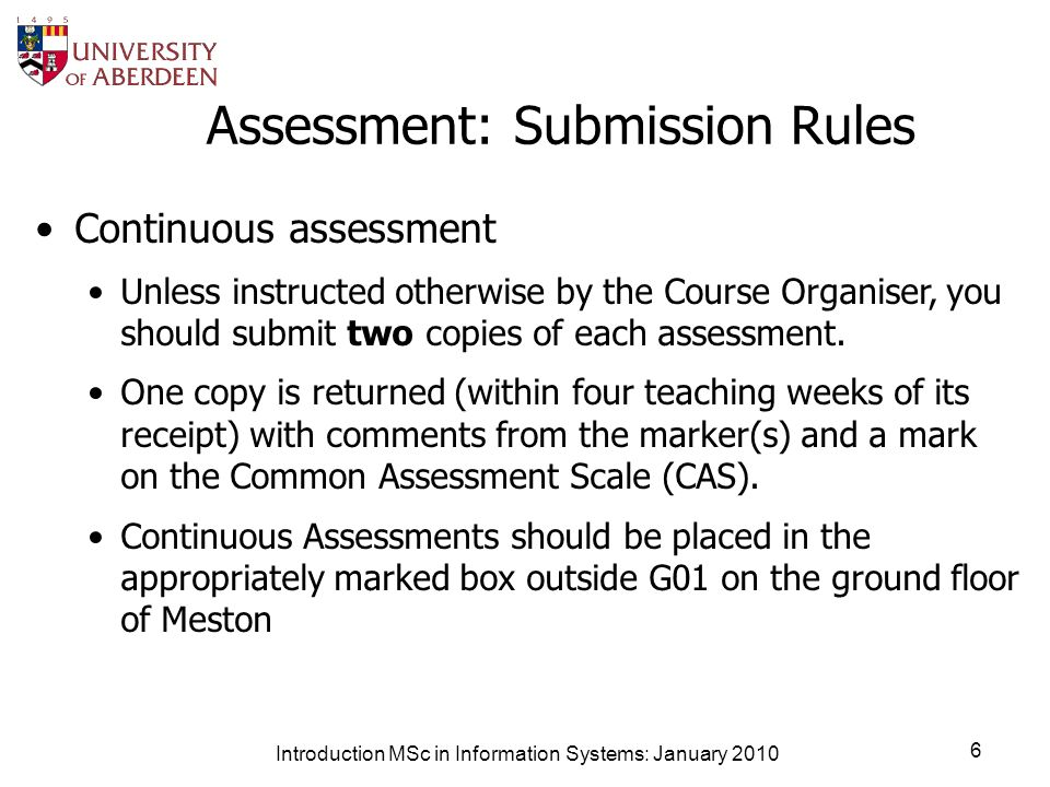 Introduction MSc in Information Systems: January 2010 6 Assessment: Submission Rules Continuous assessment Unless instructed otherwise by the Course Organiser, you should submit two copies of each assessment.