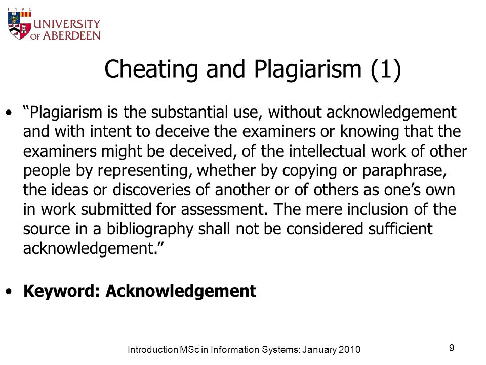 Introduction MSc in Information Systems: January 2010 9 Cheating and Plagiarism (1) Plagiarism is the substantial use, without acknowledgement and with intent to deceive the examiners or knowing that the examiners might be deceived, of the intellectual work of other people by representing, whether by copying or paraphrase, the ideas or discoveries of another or of others as ones own in work submitted for assessment.