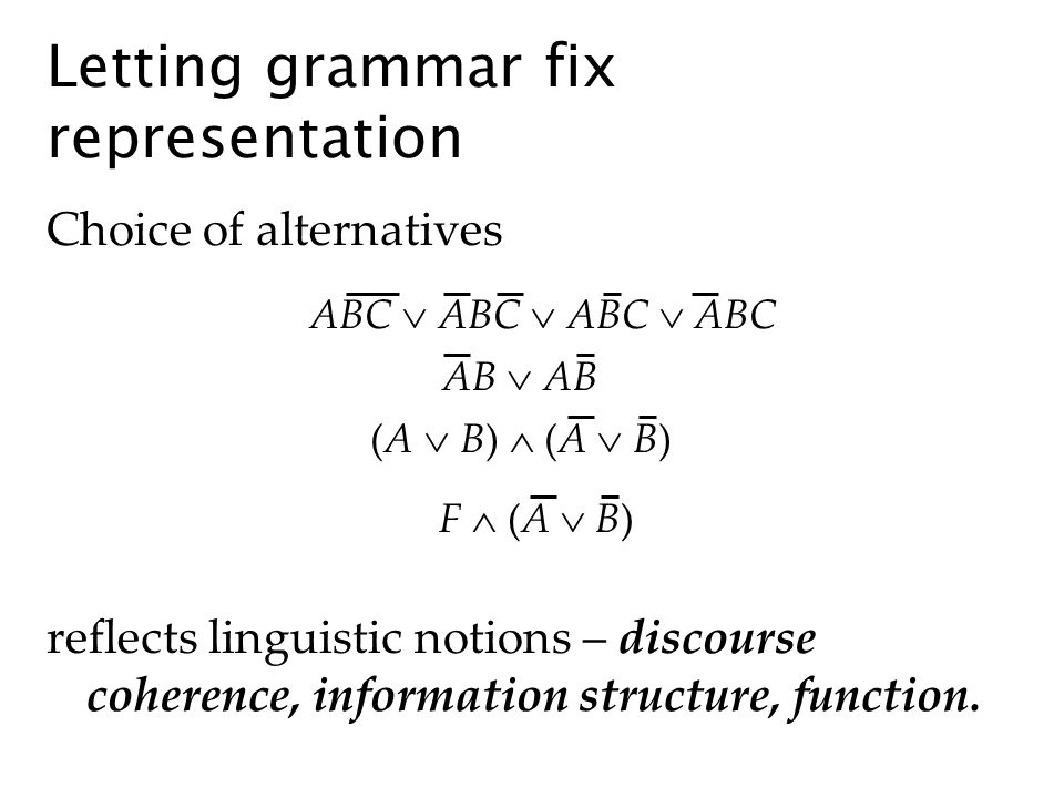 Letting grammar fix representation Choice of alternatives reflects linguistic notions – discourse coherence, information structure, function. ABC ABC