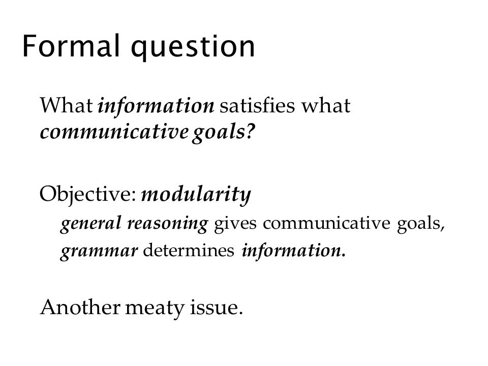 Formal question What information satisfies what communicative goals? Objective: modularity general reasoning gives communicative goals, grammar determ