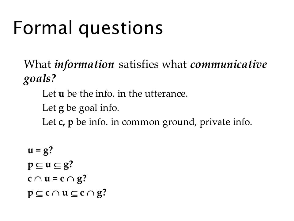 Formal questions What information satisfies what communicative goals? Let u be the info. in the utterance. Let g be goal info. Let c, p be info. in co