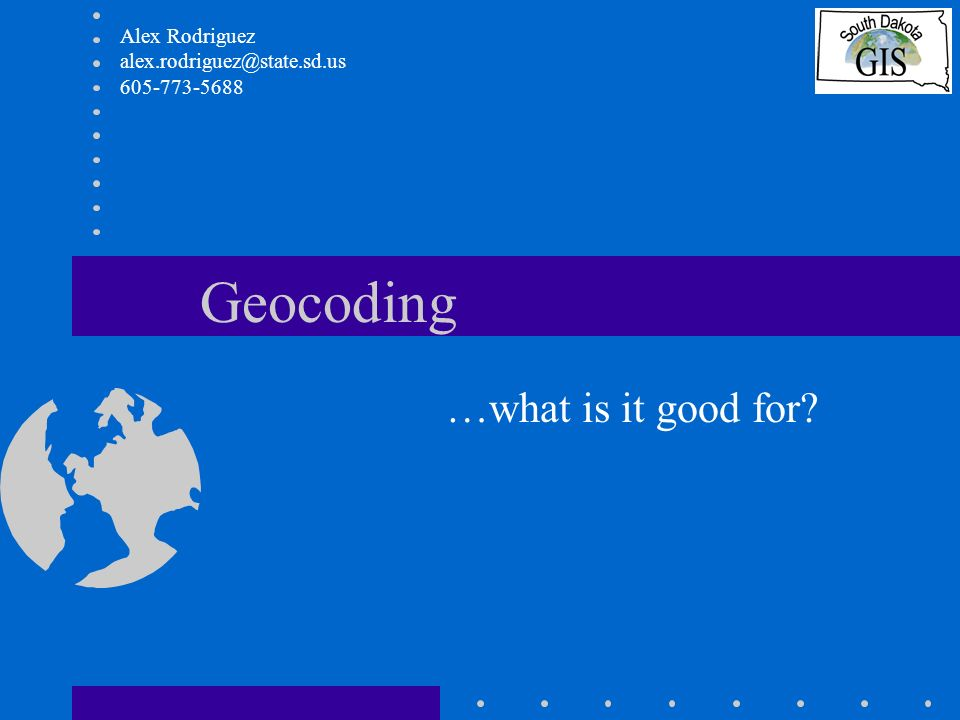 Geocoding …what is it good for? Alex Rodriguez alex.rodriguez@state.sd.us 605-773-5688