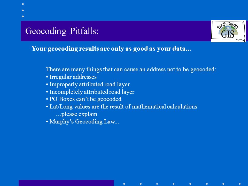 Geocoding Pitfalls: There are many things that can cause an address not to be geocoded: Irregular addresses Improperly attributed road layer Incompletely attributed road layer PO Boxes cant be geocoded Lat/Long values are the result of mathematical calculations …please explain Murphys Geocoding Law...