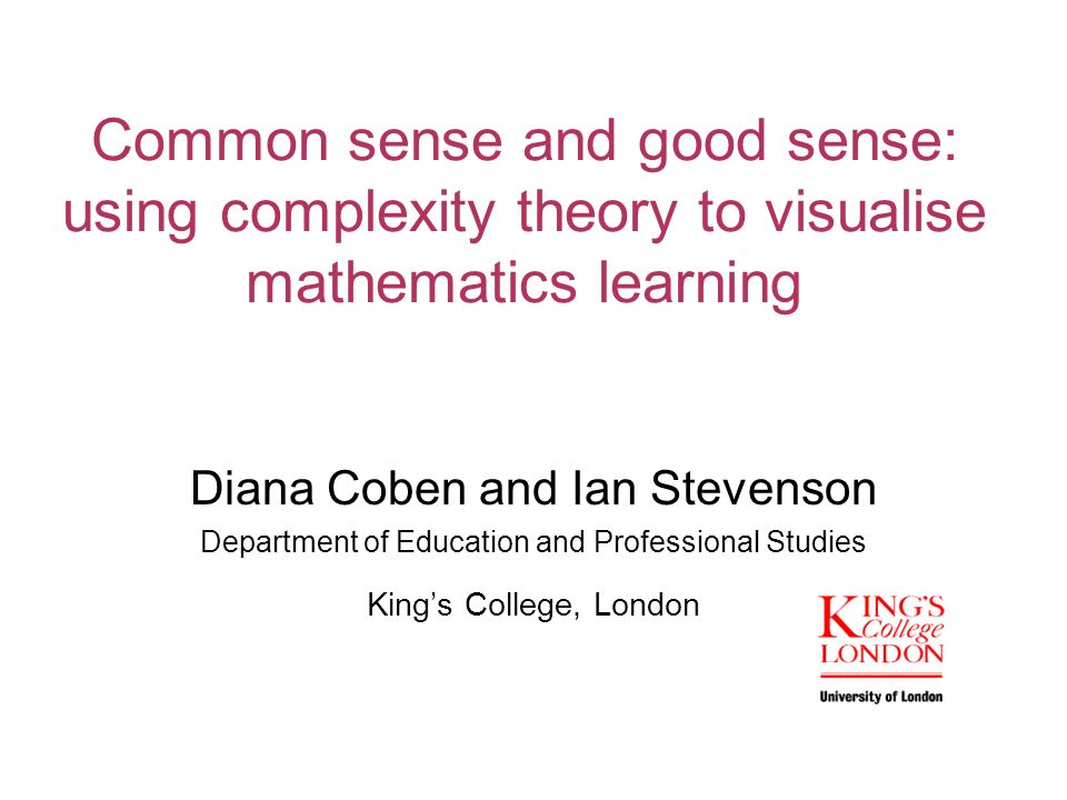 Common sense and good sense: using complexity theory to visualise mathematics learning Diana Coben and Ian Stevenson Department of Education and Professional Studies Kings College, London