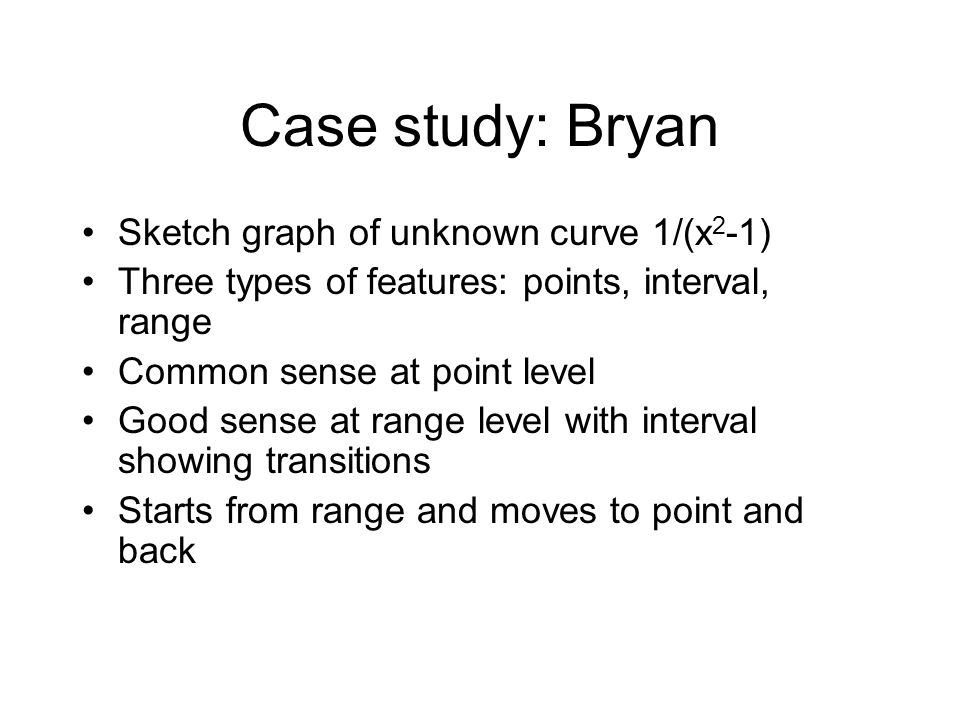 Case study: Bryan Sketch graph of unknown curve 1/(x 2 -1) Three types of features: points, interval, range Common sense at point level Good sense at range level with interval showing transitions Starts from range and moves to point and back