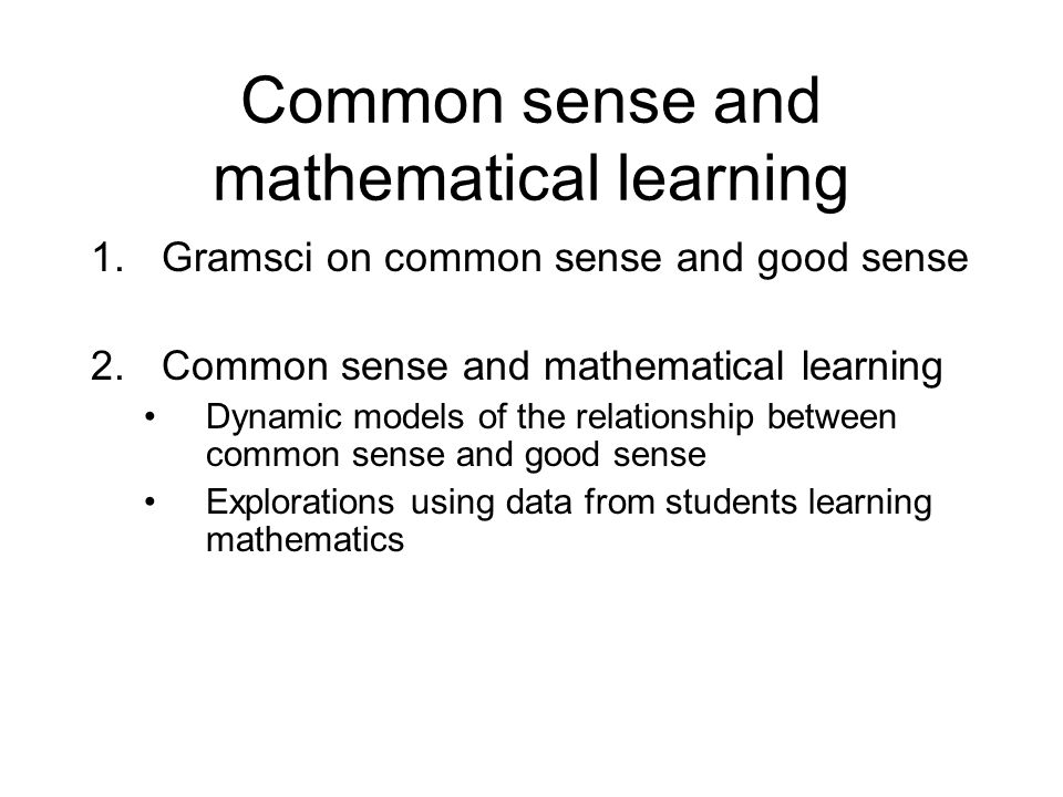 Common sense and mathematical learning 1.Gramsci on common sense and good sense 2.Common sense and mathematical learning Dynamic models of the relationship between common sense and good sense Explorations using data from students learning mathematics