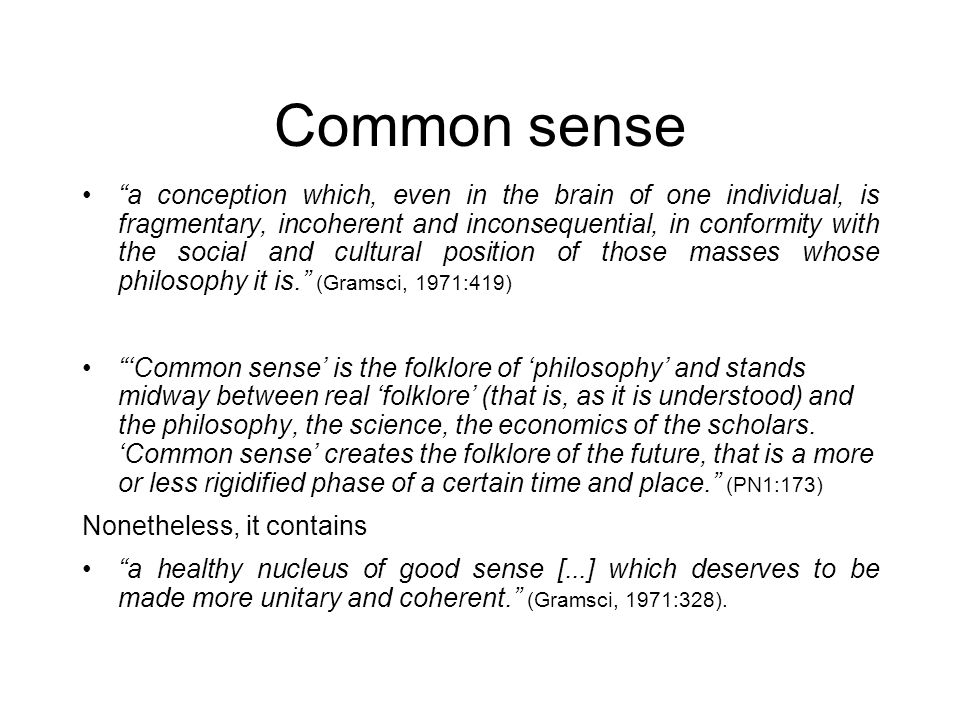 Common sense a conception which, even in the brain of one individual, is fragmentary, incoherent and inconsequential, in conformity with the social and cultural position of those masses whose philosophy it is.