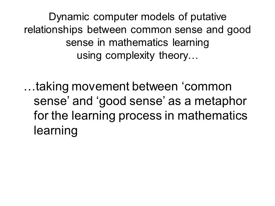 Dynamic computer models of putative relationships between common sense and good sense in mathematics learning using complexity theory… …taking movemen