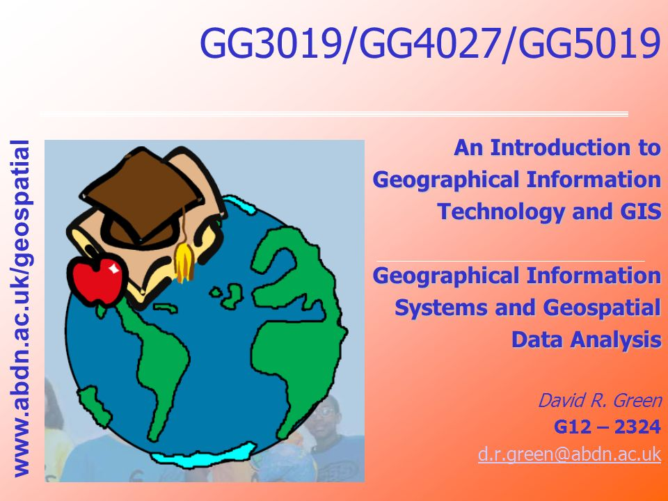 GG3019/GG4027/GG5019 An Introduction to Geographical Information Technology and GIS Geographical Information Systems and Geospatial Data Analysis Davi