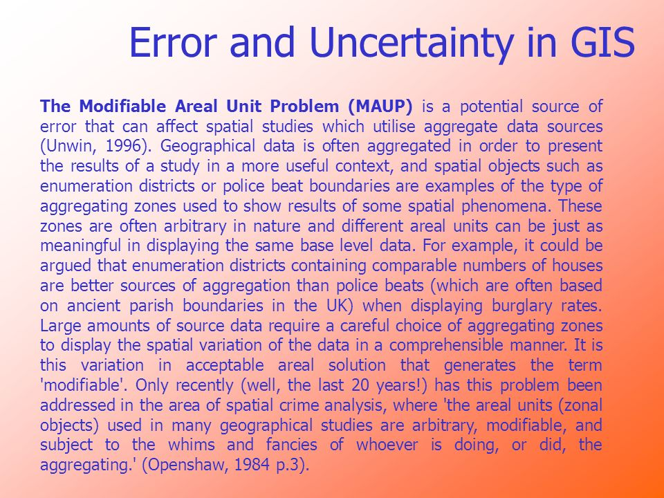 Error and Uncertainty in GIS The Modifiable Areal Unit Problem (MAUP) is a potential source of error that can affect spatial studies which utilise agg