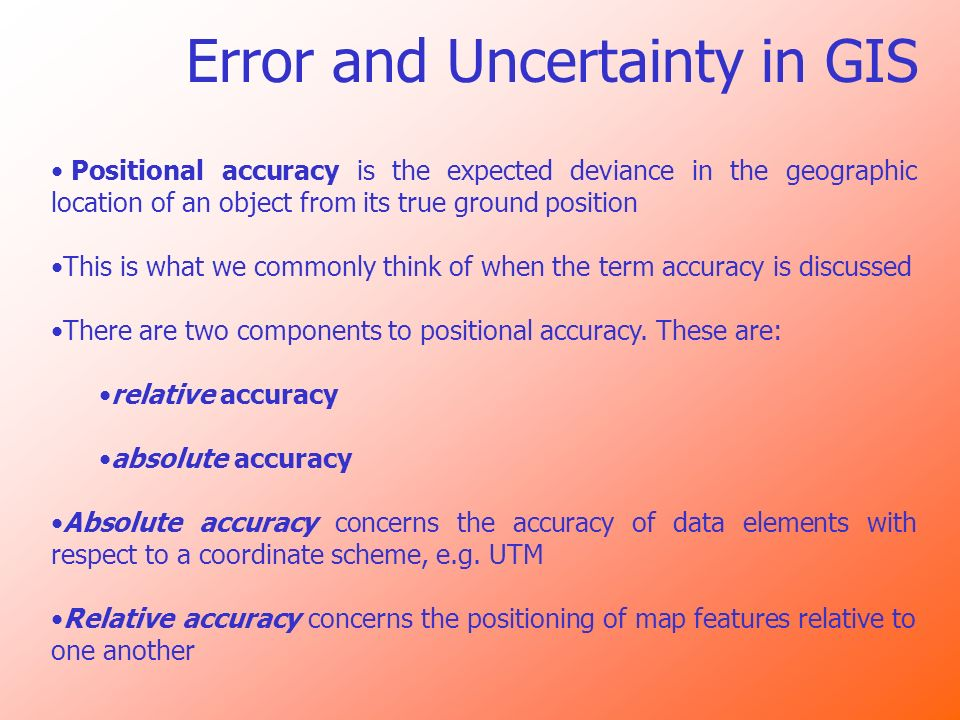 Error and Uncertainty in GIS Positional accuracy is the expected deviance in the geographic location of an object from its true ground position This i