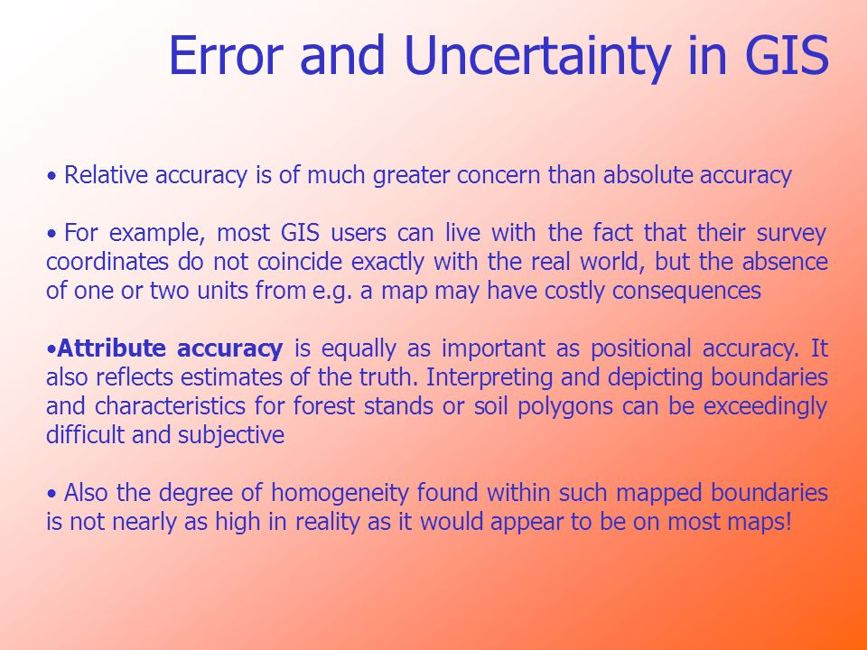 Error and Uncertainty in GIS Relative accuracy is of much greater concern than absolute accuracy For example, most GIS users can live with the fact th