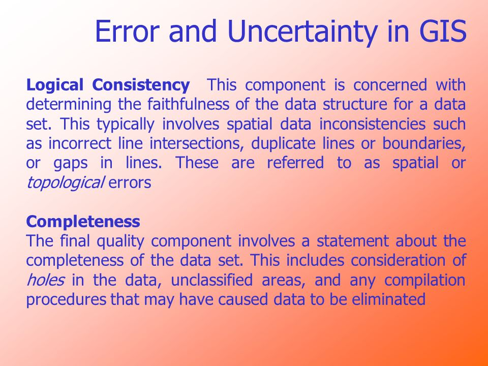 Error and Uncertainty in GIS Logical Consistency This component is concerned with determining the faithfulness of the data structure for a data set. T