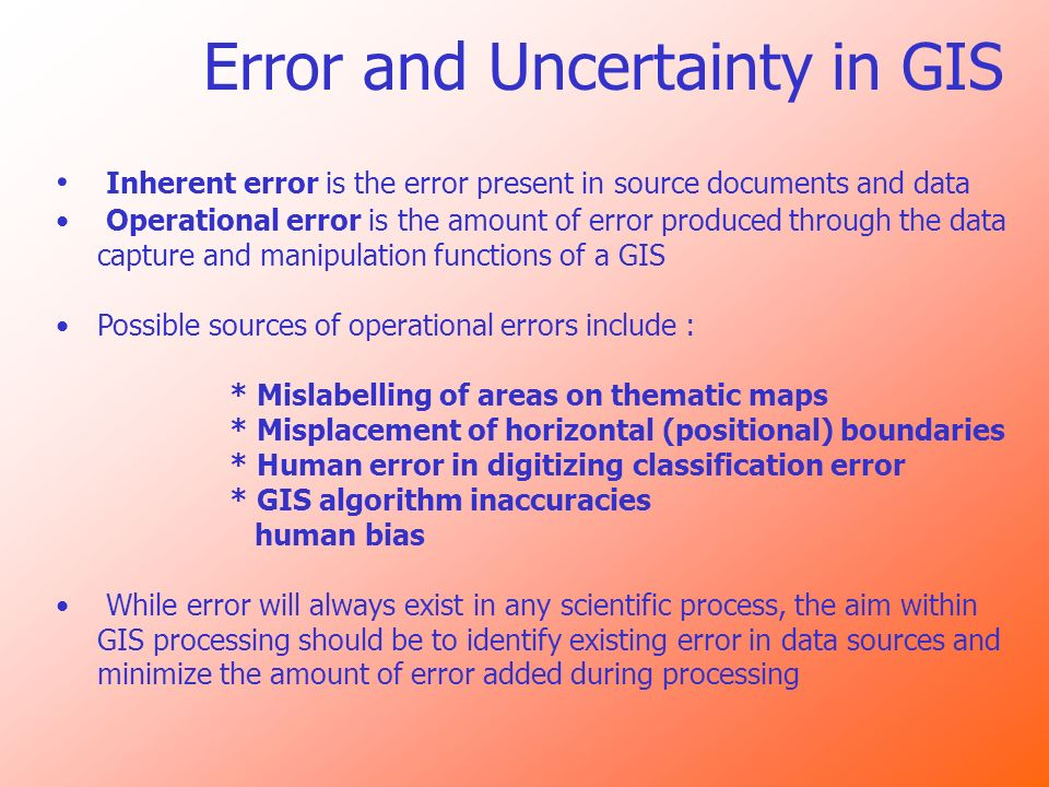Error and Uncertainty in GIS Inherent error is the error present in source documents and data Operational error is the amount of error produced throug