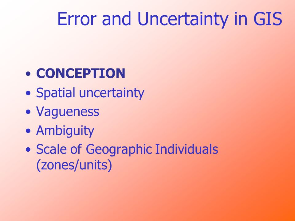 Error and Uncertainty in GIS CONCEPTION Spatial uncertainty Vagueness Ambiguity Scale of Geographic Individuals (zones/units)