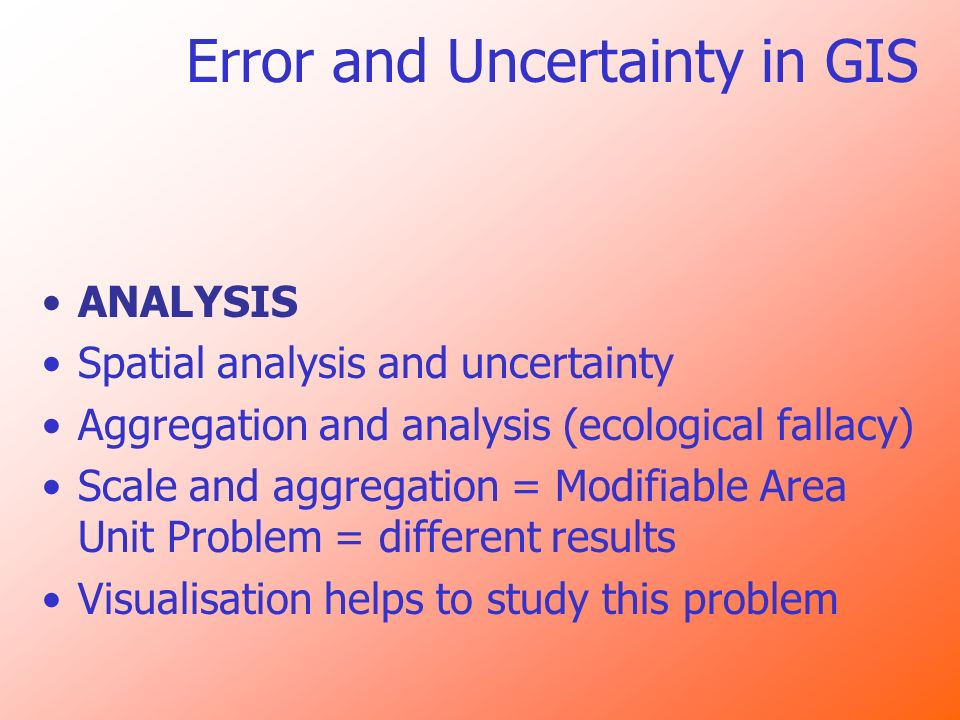 Error and Uncertainty in GIS ANALYSIS Spatial analysis and uncertainty Aggregation and analysis (ecological fallacy) Scale and aggregation = Modifiabl