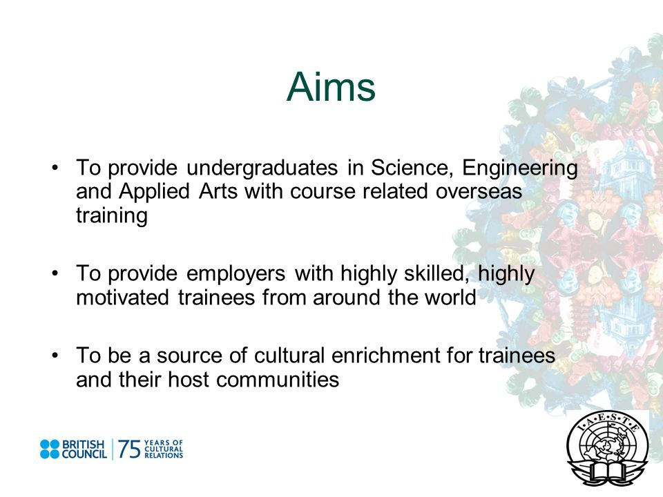 Aims To provide undergraduates in Science, Engineering and Applied Arts with course related overseas training To provide employers with highly skilled