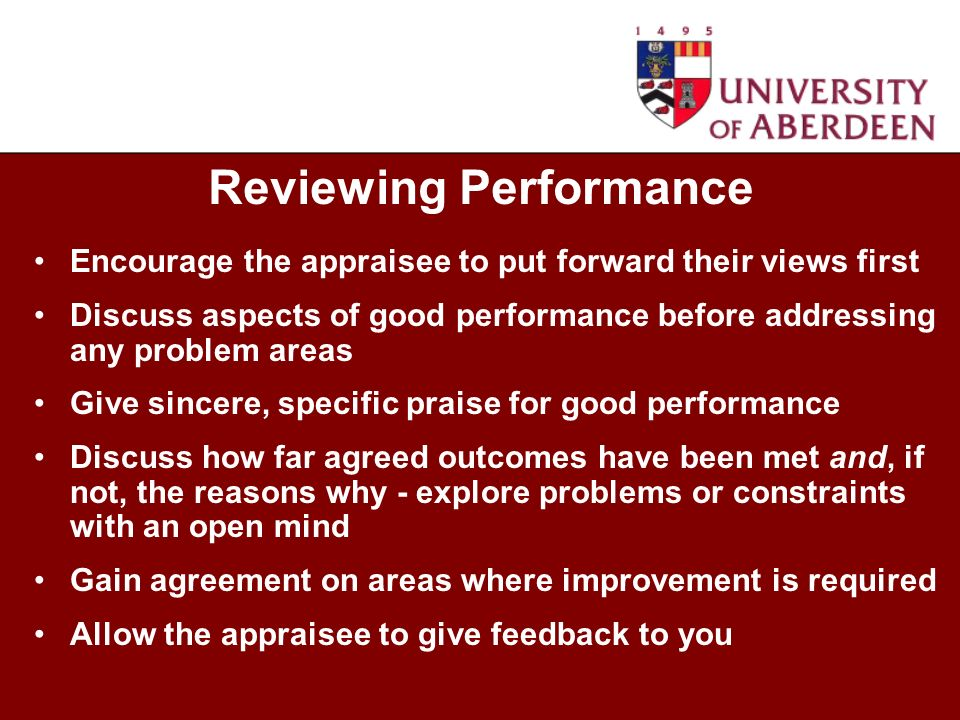 Encourage the appraisee to put forward their views first Discuss aspects of good performance before addressing any problem areas Give sincere, specifi
