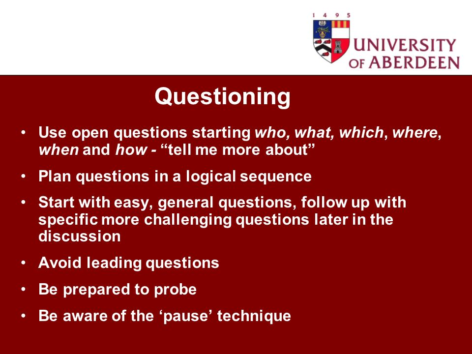 Use open questions starting who, what, which, where, when and how - tell me more about Plan questions in a logical sequence Start with easy, general q