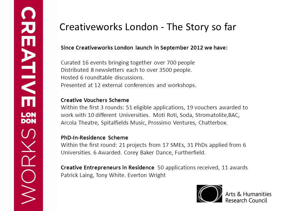 Creativeworks London - The Story so far Since Creativeworks London launch in September 2012 we have: Curated 16 events bringing together over 700 peop