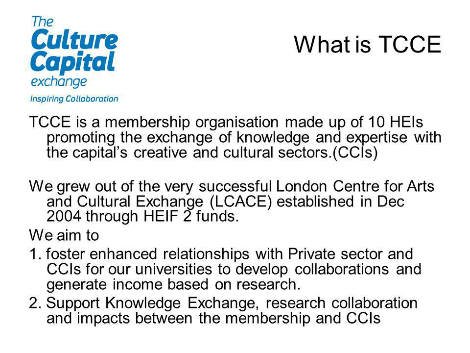 What is TCCE TCCE is a membership organisation made up of 10 HEIs promoting the exchange of knowledge and expertise with the capitals creative and cul