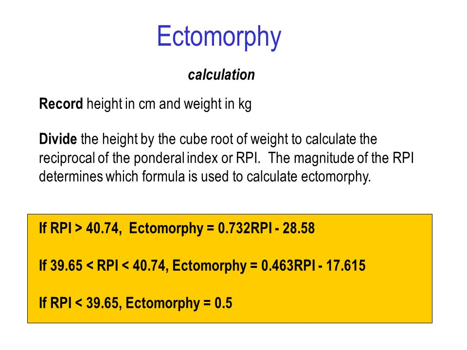 Record height in cm and weight in kg Divide the height by the cube root of weight to calculate the reciprocal of the ponderal index or RPI. The magnit