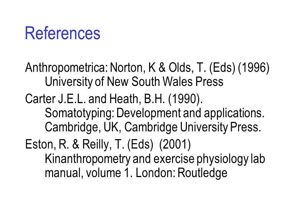References Anthropometrica: Norton, K & Olds, T. (Eds) (1996) University of New South Wales Press Carter J.E.L. and Heath, B.H. (1990). Somatotyping: