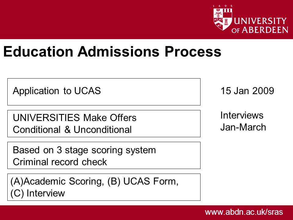 www.abdn.ac.uk/sras Education Admissions Process Application to UCAS UNIVERSITIES Make Offers Conditional & Unconditional Based on 3 stage scoring system Criminal record check (A)Academic Scoring, (B) UCAS Form, (C) Interview 15 Jan 2009 Interviews Jan-March