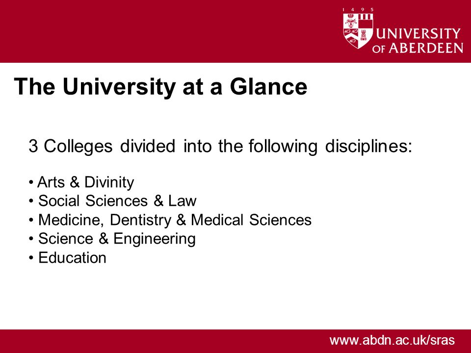 www.abdn.ac.uk/sras The University at a Glance 3 Colleges divided into the following disciplines: Arts & Divinity Social Sciences & Law Medicine, Dentistry & Medical Sciences Science & Engineering Education