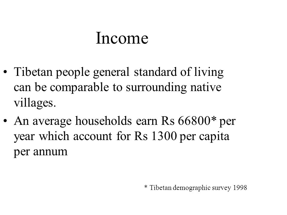 Income Tibetan people general standard of living can be comparable to surrounding native villages. An average households earn Rs 66800* per year which