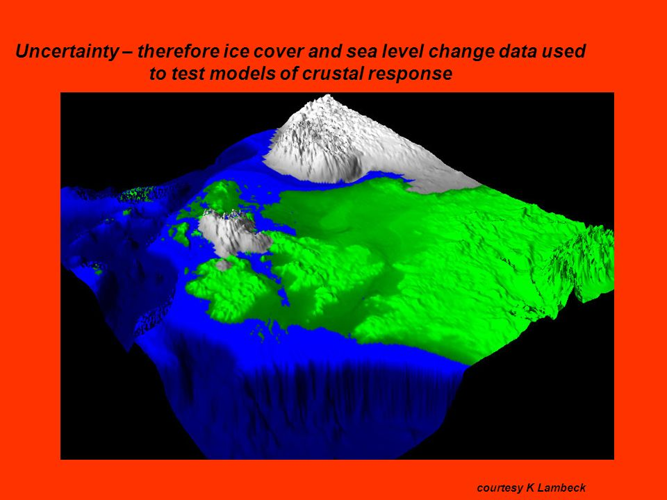 Uncertainty – therefore ice cover and sea level change data used to test models of crustal response courtesy K Lambeck