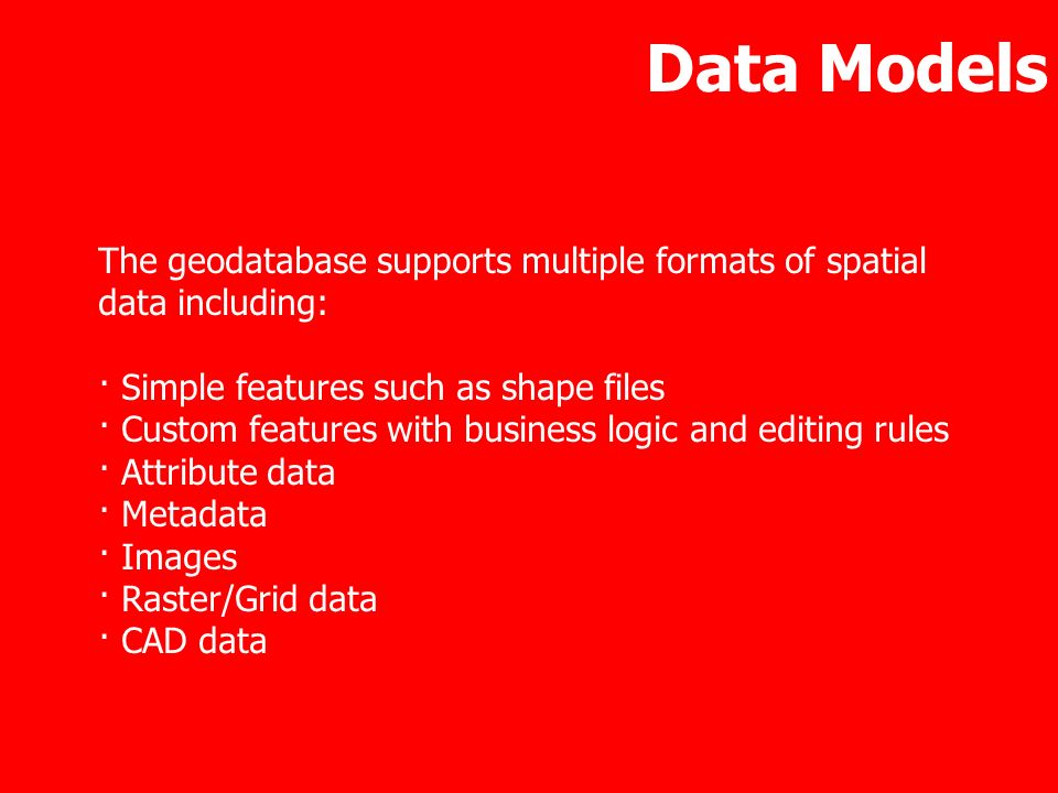 Data Models The geodatabase supports multiple formats of spatial data including: · Simple features such as shape files · Custom features with business