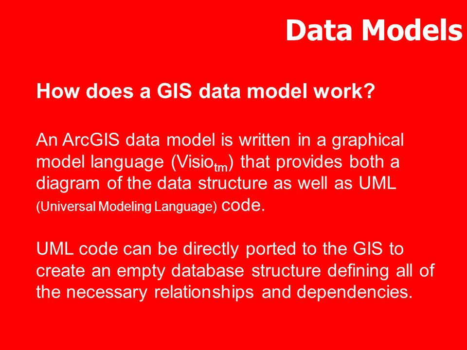 Data Models How does a GIS data model work? An ArcGIS data model is written in a graphical model language (Visio tm ) that provides both a diagram of