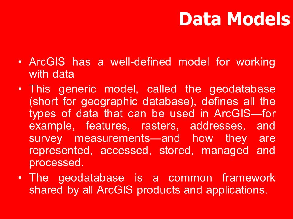 Data Models ArcGIS has a well-defined model for working with data This generic model, called the geodatabase (short for geographic database), defines