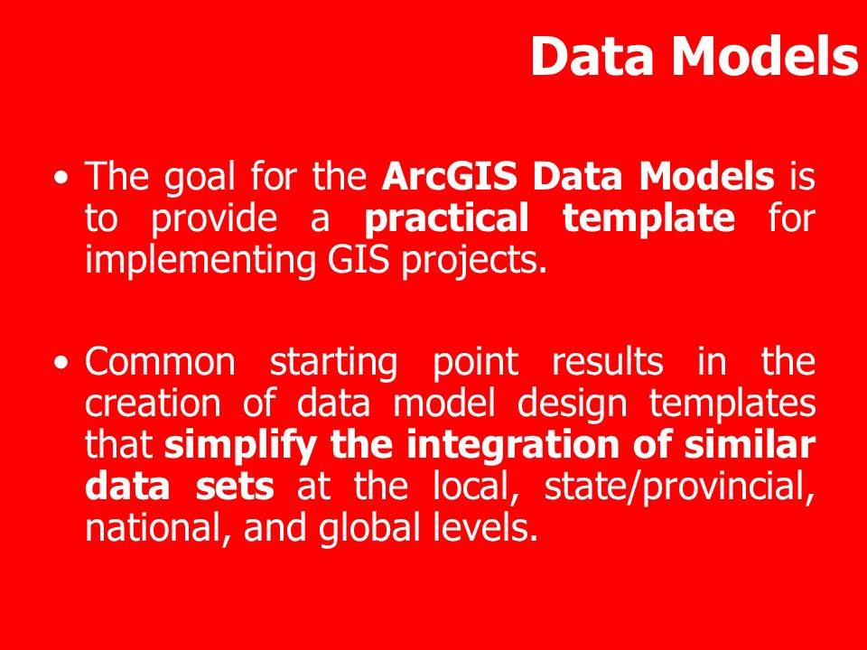 Data Models The goal for the ArcGIS Data Models is to provide a practical template for implementing GIS projects. Common starting point results in the
