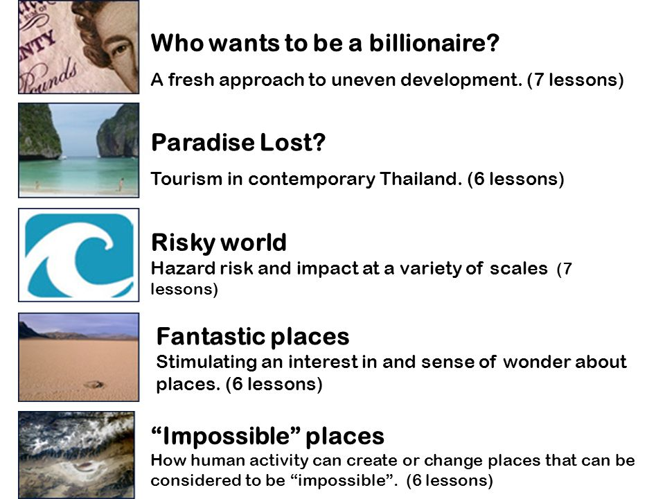 Who wants to be a billionaire? A fresh approach to uneven development. (7 lessons) Paradise Lost? Tourism in contemporary Thailand. (6 lessons) Fantas