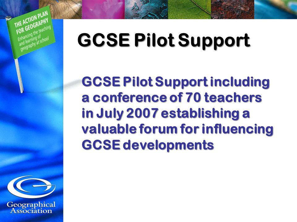 GCSE Pilot Support GCSE Pilot Support including a conference of 70 teachers in July 2007 establishing a valuable forum for influencing GCSE developmen