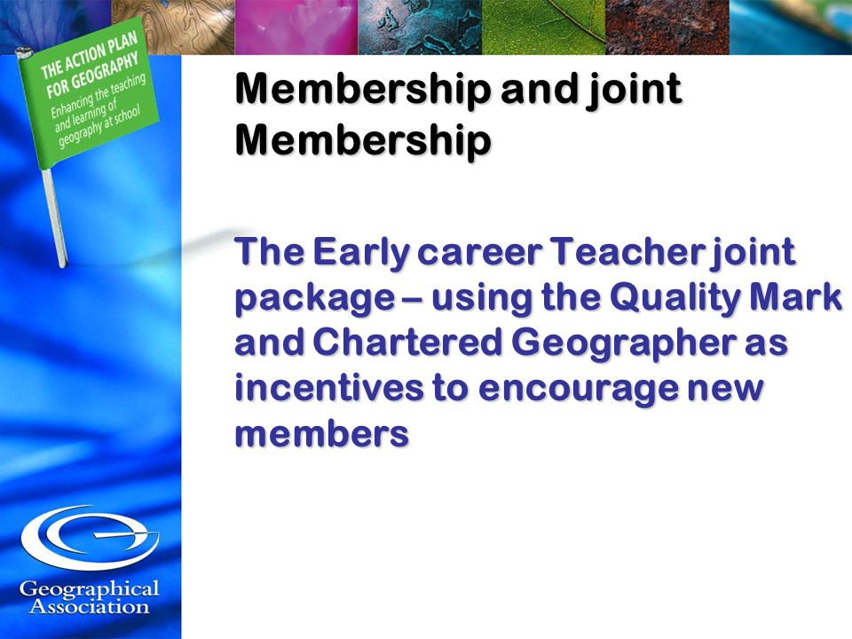 Membership and joint Membership The Early career Teacher joint package – using the Quality Mark and Chartered Geographer as incentives to encourage ne